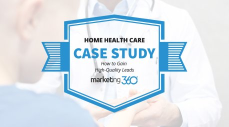Home Health Care Case Study: How to Gain High-Quality Leads