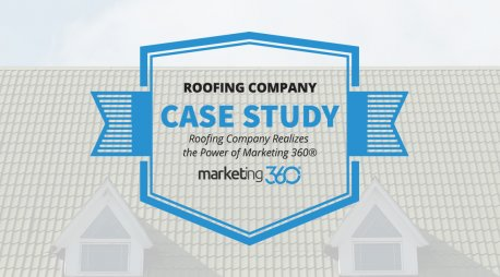 Case Study:  Roofing Company Realizes the Power of Marketing 360®