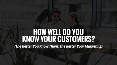 How Well Do You Know Your Customers?  (The Better You Know Them, The Better Your Marketing)