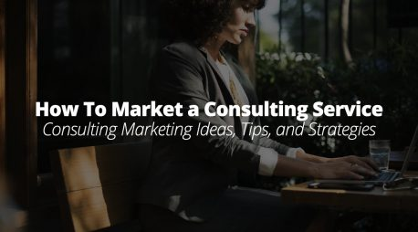 How To Market a Consulting Service – Consulting Marketing Ideas, Tips, and Strategies