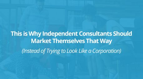 This is Why Independent Consultants Should Market Themselves That Way (Instead of Trying to Look Like a Corporation)