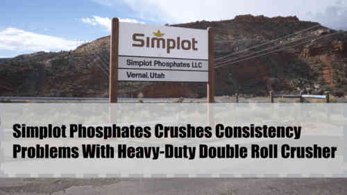 Simplot Phosphates Testimonial On Heavy-Duty Double Roll Crushers
