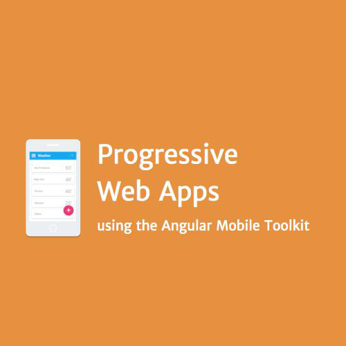 Progressive Web Apps using the Angular Mobile Toolkit