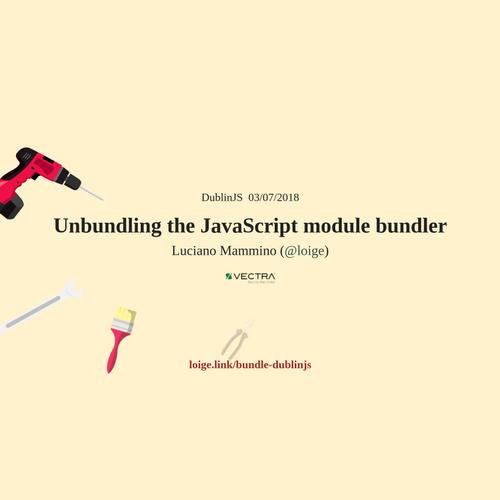 Unbundling the JavaScript module bundler - DublinJS July 2018