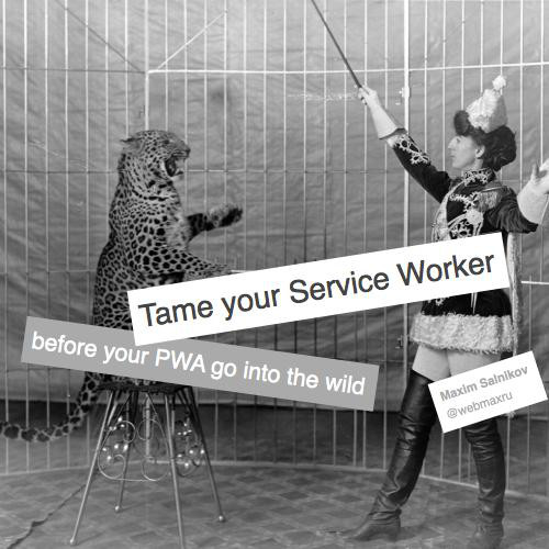 Tame your Service Worker before your Progressive Web App go into the wild by Maxim Salnikov