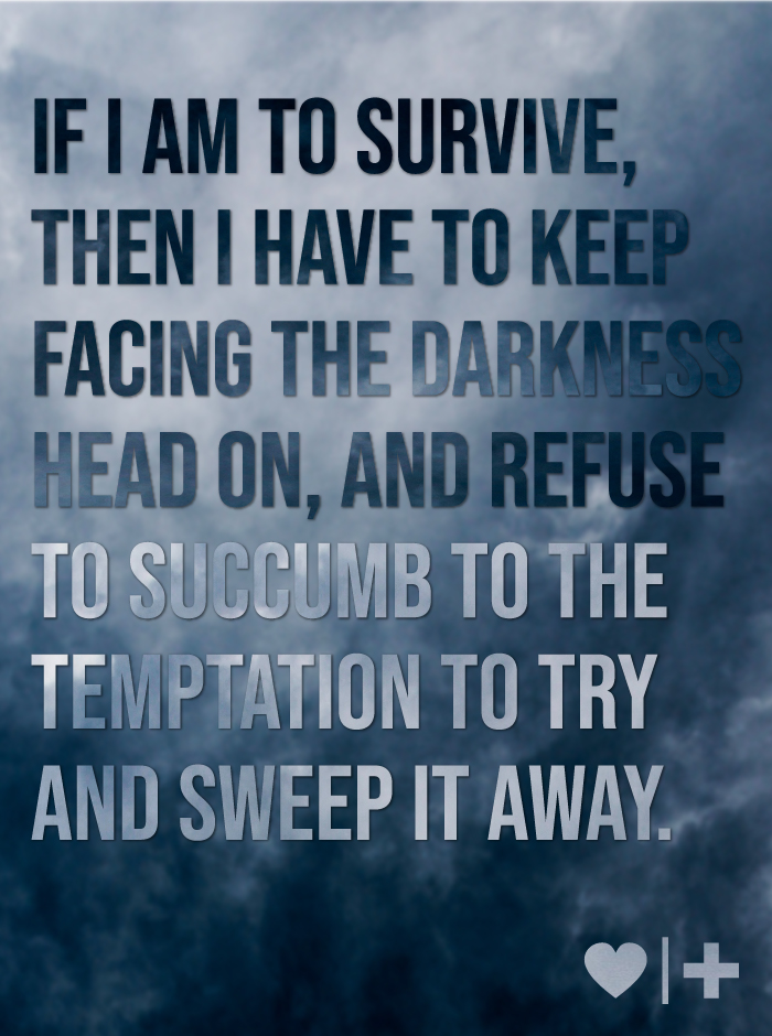 affair recovery-survivors blog-chase-ramblings-if i am to sruvive, then i have to keep facing the darkness head on, and refuse to succumb to the temptation to try and sweep it away