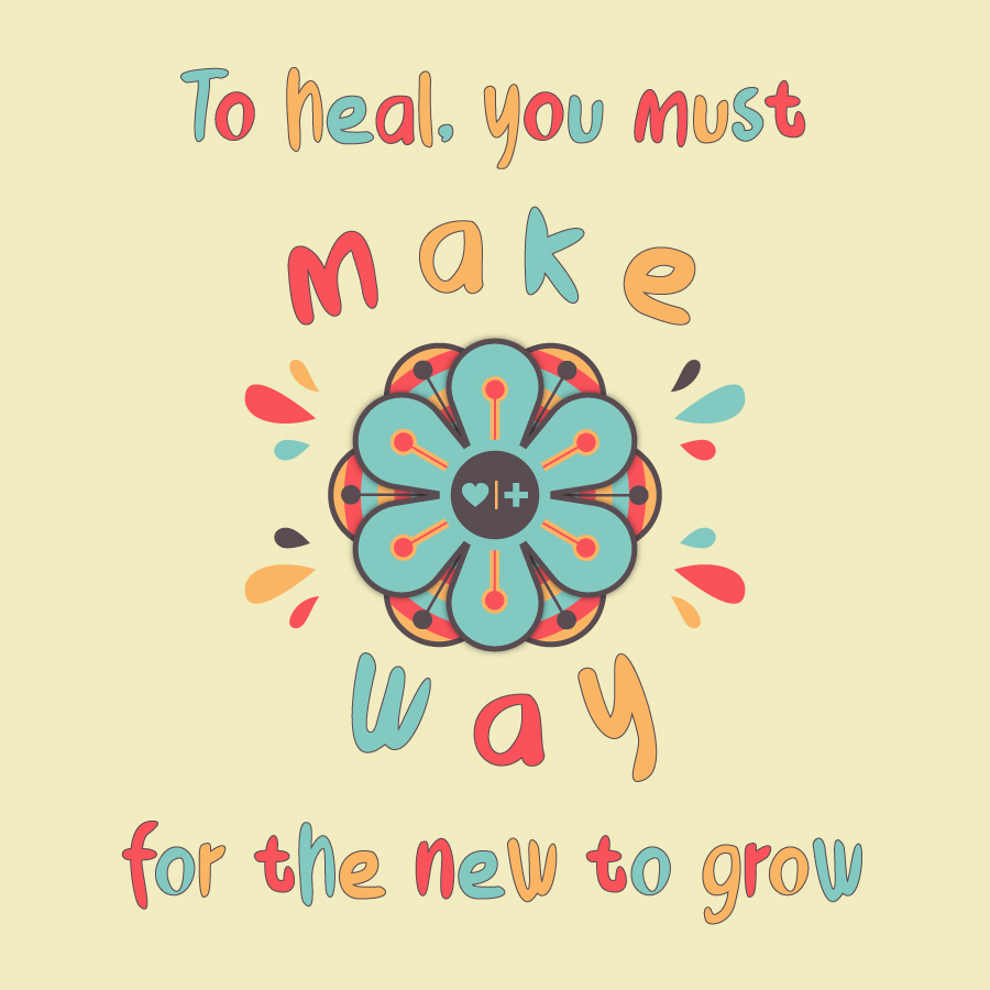 to heal you must make way for the new to grow