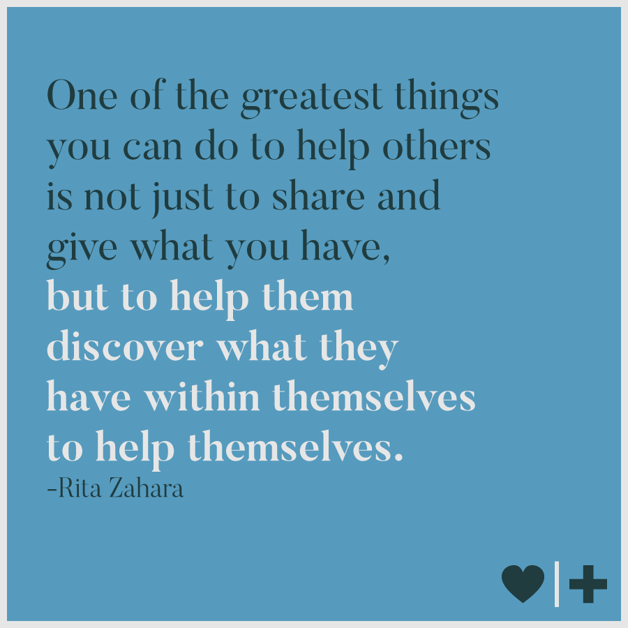 one of the greatest things you can do to help others is not just to share and give what you have, but to help them discover what they have within themselves to help themselves-rita zahara