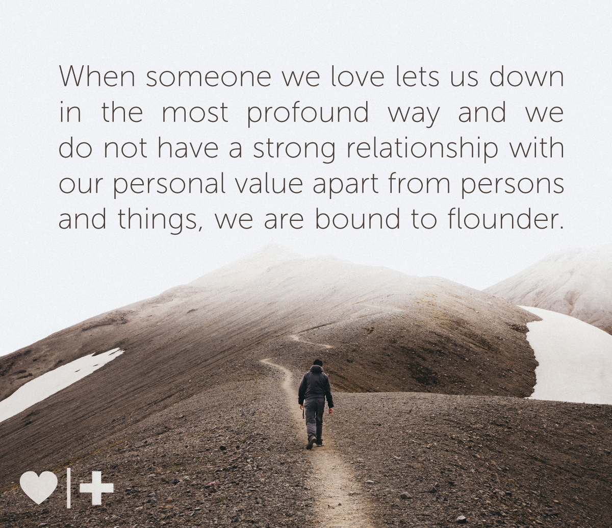 when someone we love lets us down in the most profound way and we do not have a strong relationship with our personal value apart from persons and things, we are bound to flounder