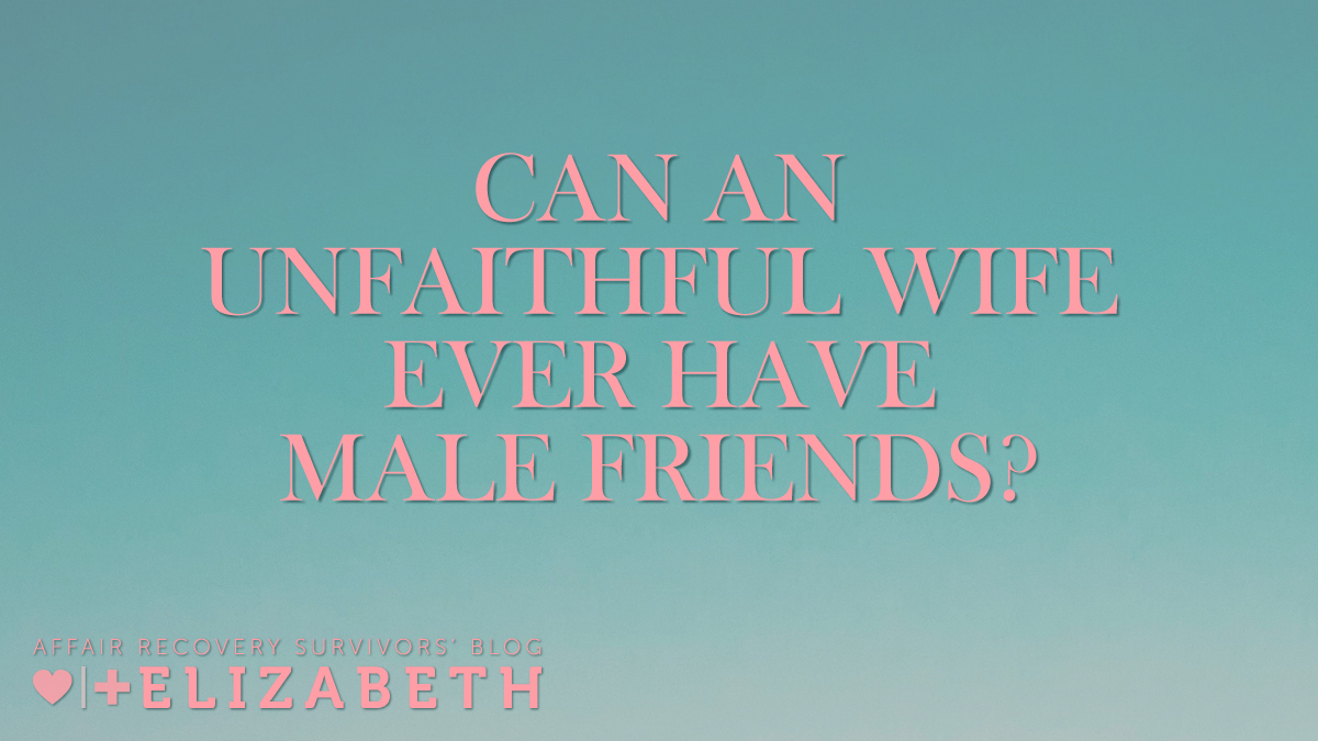 can an Blog-Elizabeth-Can-an-Unfaithful-Wife-Ever-Have-Male-Friends-survivors blog-elizabeth