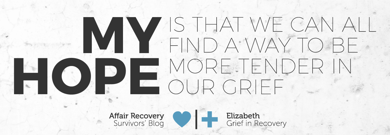 affair recovery-survivors Blog-Elizabeth-Grief-in-Recovery-my hope is that we can all find a way to be more tender in our grief