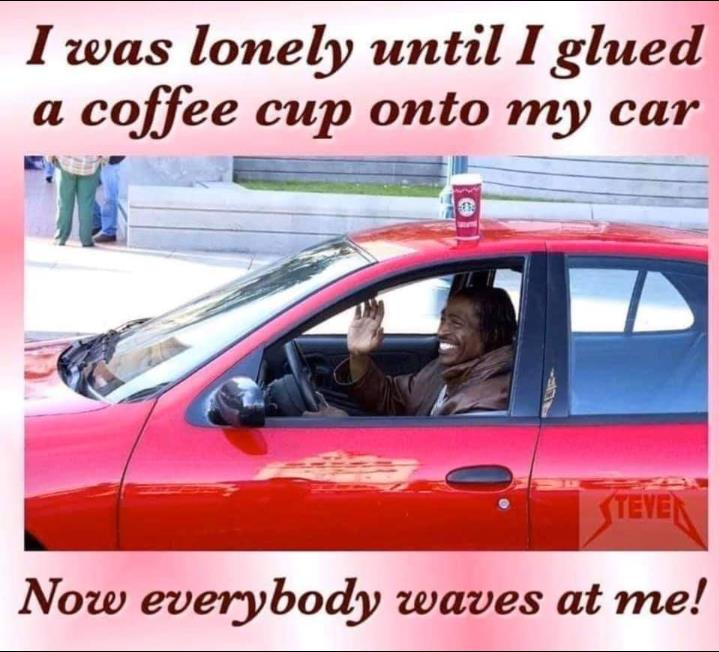 covid 19 meme - i was lonely until i glued a coffee cup onto my car - now everybody waves at me