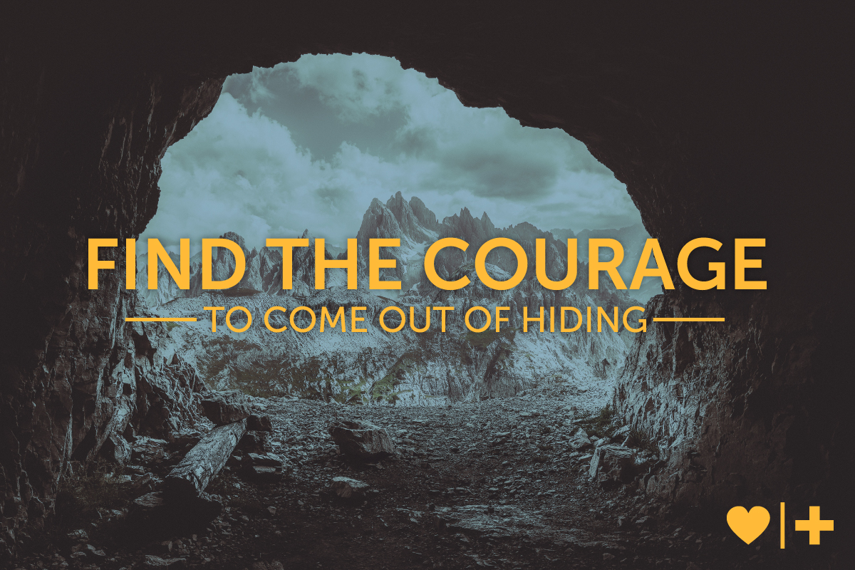Find the courage to come out of hiding