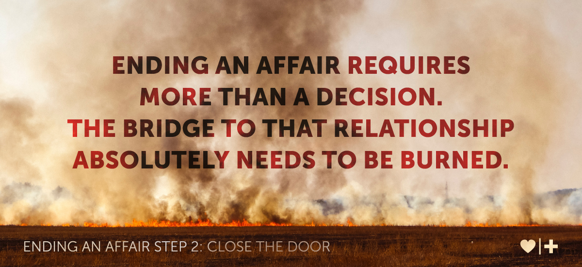 ending an affair requires more than a decision. The bridge to that relationship absolutely needs to be burned.