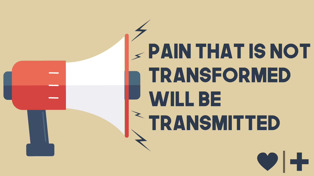 Pain not transformed will be transmitted