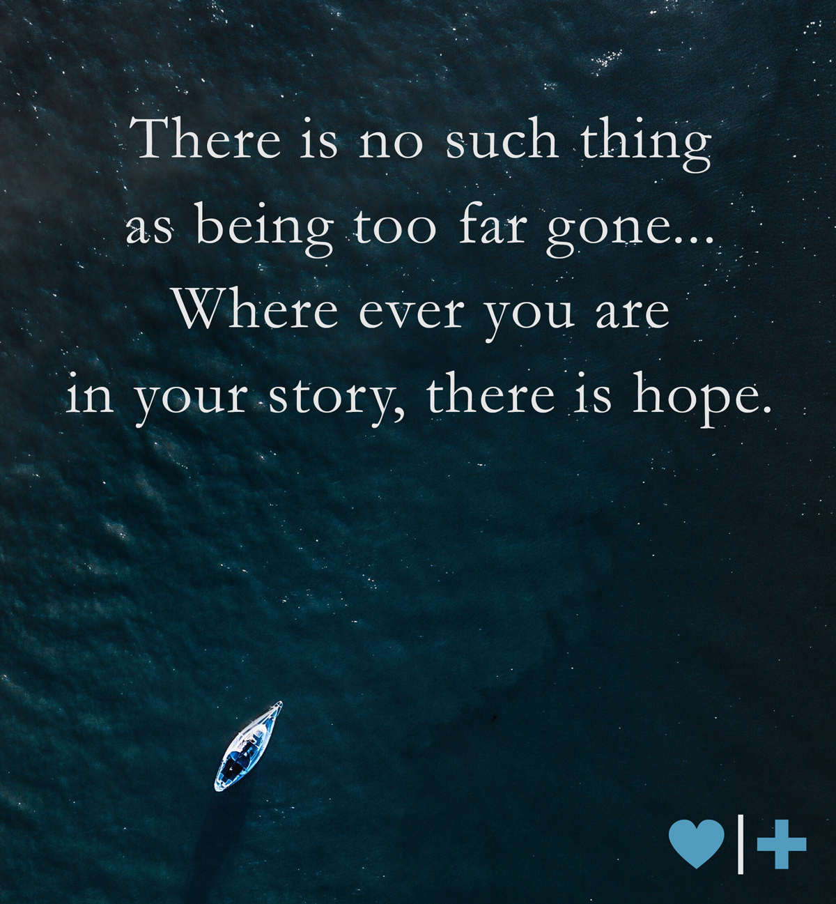 There is no such thing as being too far gone. Where ever you are in your story, there is hope.