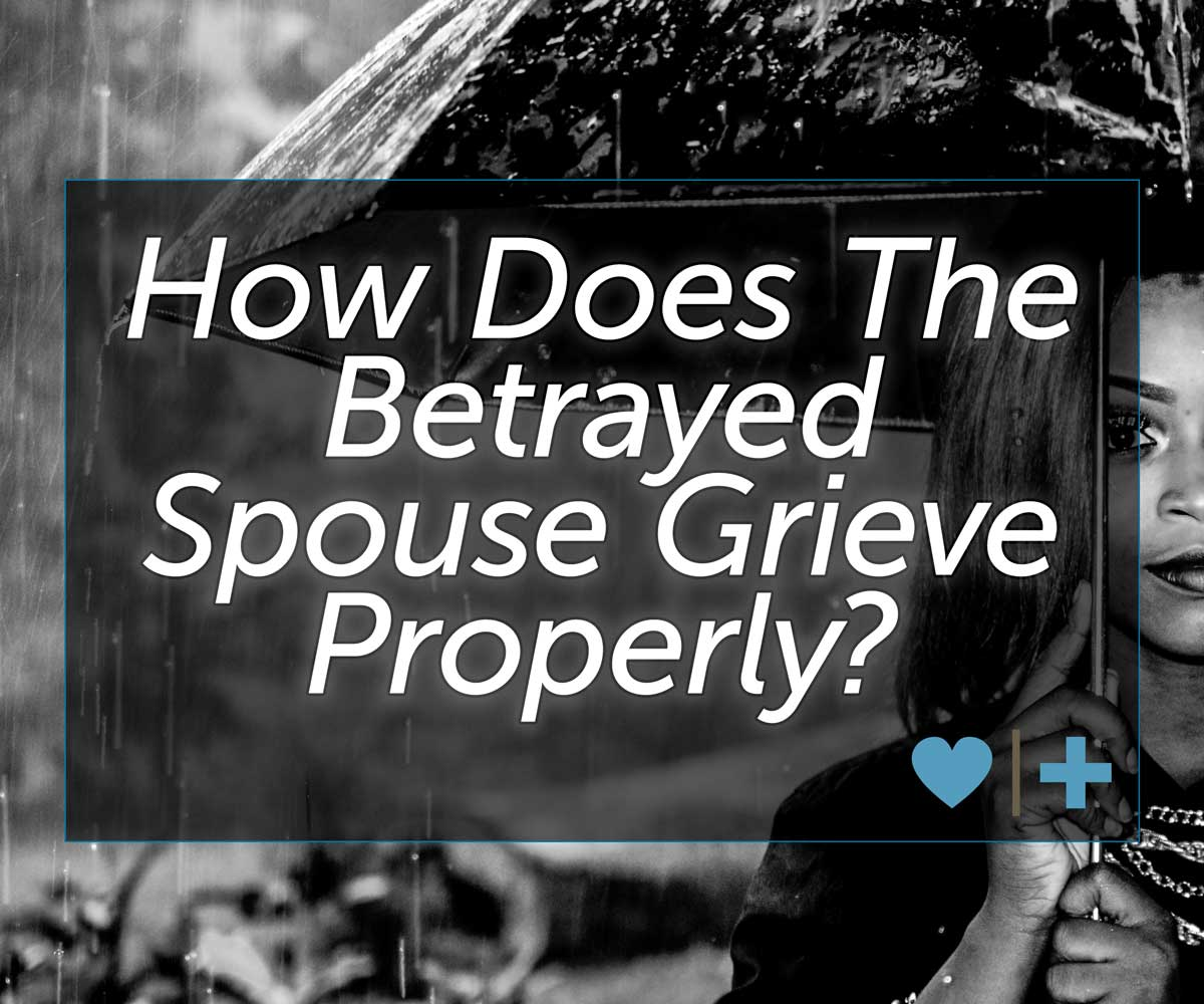 How Does the Betrayed Spouse Grieve Properly? | Affair Recovery
