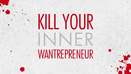 Kill Your Inner Wantreprenuer