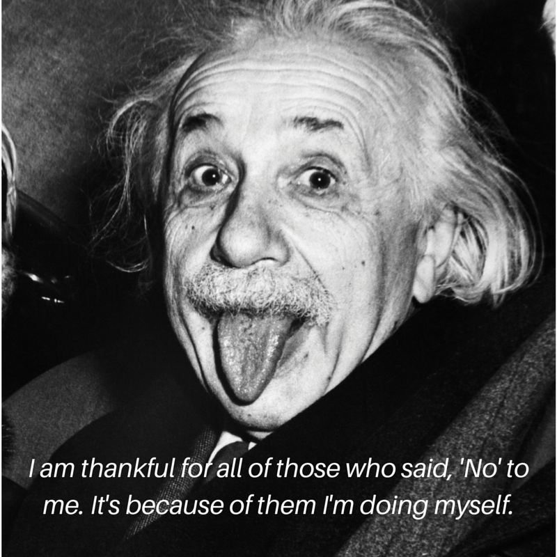 15 i am thankful for all of those who said no to me its because of them im doing it myself albert einstein