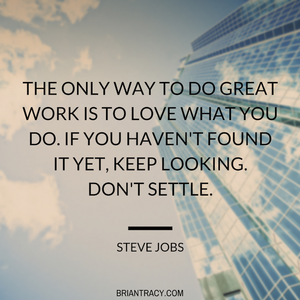 33 the only way to do great work is to love what you do if you havent found it yet keep looking dont settle steve jobs