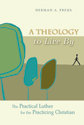 A Theology to Live By: The Practical Luther for the Practicing Christian (ebook Edition)