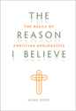 The Reason I Believe: The Basics of Christian Apologetics