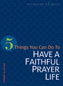 5 Things You Can Do to Have a Faithful Prayer Life (ebook Edition)