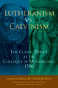 Lutheranism vs. Calvinism: The Classic Debate at the Colloquy of Montbéliard 1586