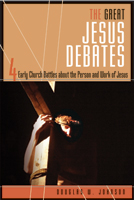 The Great Jesus Debates: Four Early Church Battles about the Person & Work of Jesus
