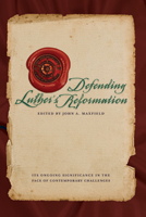 Defending Luther's Reformation: Its Ongoing Significance in the Face of Contemporary Challenges