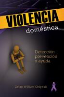 Violencia doméstica - Un guía para detección, prevención, y ayuda (Domestic Violence - A guide for detection, prevention and help) (ebook Edition)