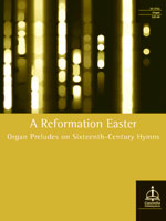 A Reformation Easter: Organ Preludes on Sixteenth-Century Hymns