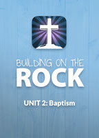 Building on the Rock Curriculum: Unit 2, Baptism, for Bible Studies and Confirmation Classes