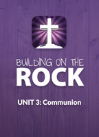 Building on the Rock Curriculum: Unit 3, Communion, for Bible Studies and Confirmation Classes