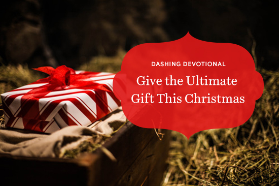 Dashing Devotional~ Give The Ultimate Gift This Christmas