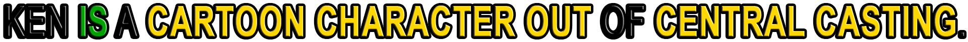 KEN IS A CARTOON CHARACTER OUT OF CENTRAL CASTING