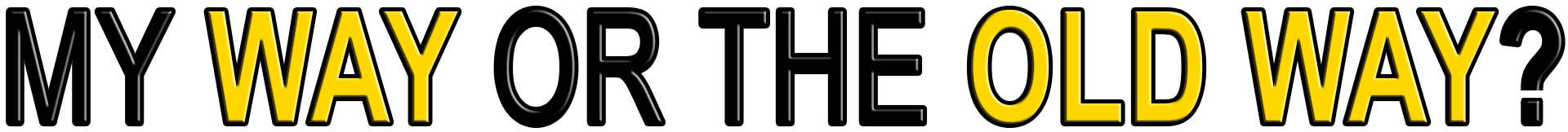 MY WAY OR THE OLD WAY