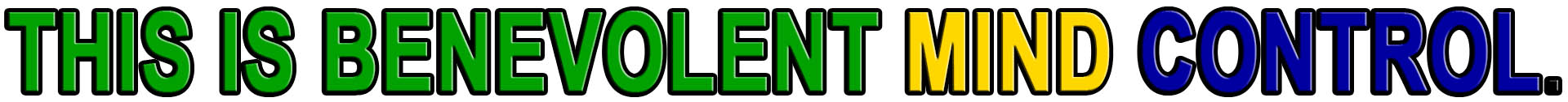THIS IS BENEVOLENT MIND CONTROL