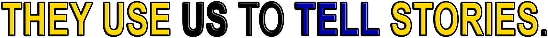 They USE Us to TELL STORIES
