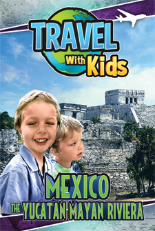 Travel With Kids – Mexico – The Yucatan Mayan Riviera