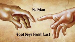 NO MAN, GOOD GUYS FINISH LAST