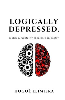 """A white book cover shows an illustration of the two hemispheres of the brain. The left hemisphere is composed of white gearwheels silhouetted on black, and the right is composed of arabesque scrolls, hearts, and flower shapes in red on black. The words """"Logically Depressed"""" and """"Reality & mentality expressed in poetry"""" appear above, and """"Hogoè Elimiera"""" appears below."""