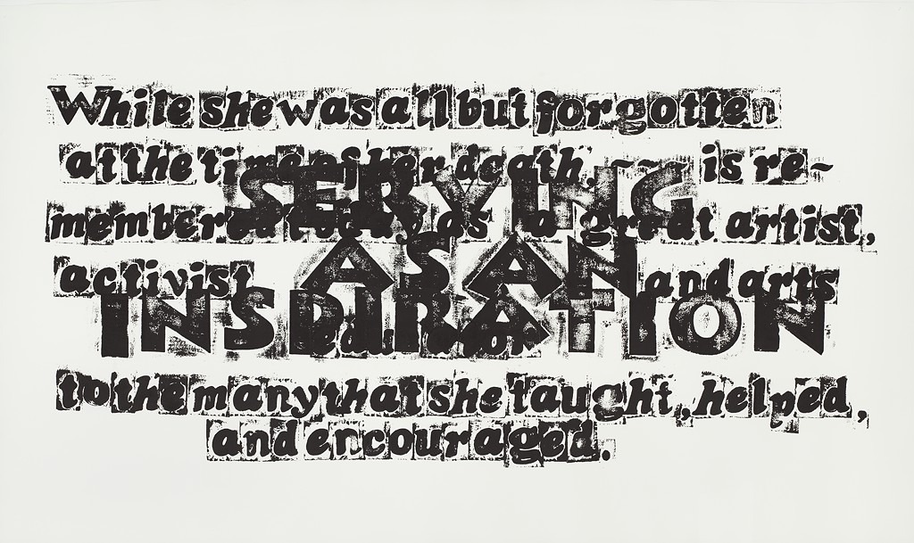"Letters stamped in black ink are layered on a white ground. The large block letters reading ""serving as an inspiration"" are layered on top of the following text: ""While she was all but forgotten at the time of her death, is remembered today as a great artist, activist, and arts educator to the many that she taught, helped, and encouraged."""