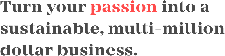 Turn your passion into a sustainable multi-million dollar business.
