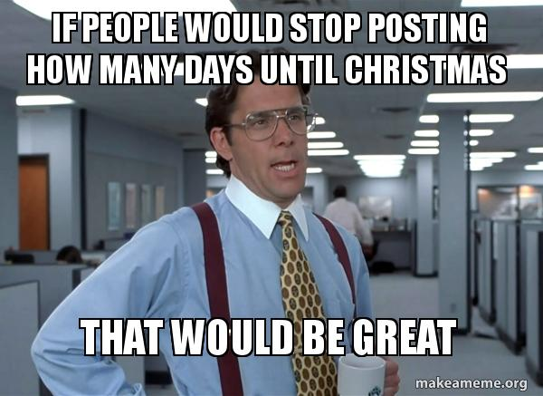 How Many Days Until Christmas Meme.If People Would Stop Posting How Many Days Until Christmas