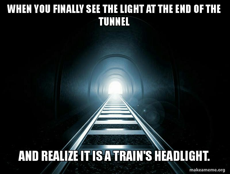If Light At End Of Tunnel Is Green You >> When You Finally See The Light At The End Of The Tunnel And Realize