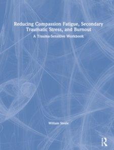 Reducing Compassion Fatigue, Secondary Traumatic Stress, and Burnout: A Trauma-Sensitive Workbook Cover Image