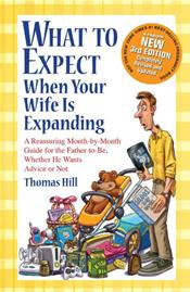 What to Expect When Your Wife Is Expanding: A Reassuring Month-by-Month Guide for the Father-to-Be, Whether He Wants Advice or Not. Revised and Updated