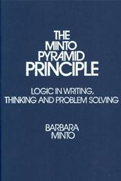 Minto Pyramid Principle: Logic in Writing, Thinking, and Problem Solving