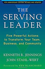 Serving Leader: Five Powerful Actions That Will Transform Your Team, Your Business, and Your Community. 10th Anniversary Edition
